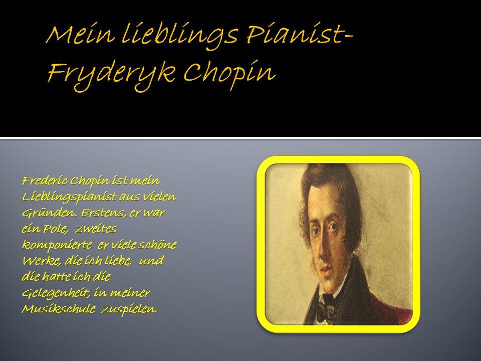 Frederic Chopin ist mein Lieblingspianist aus vielen Gründen.