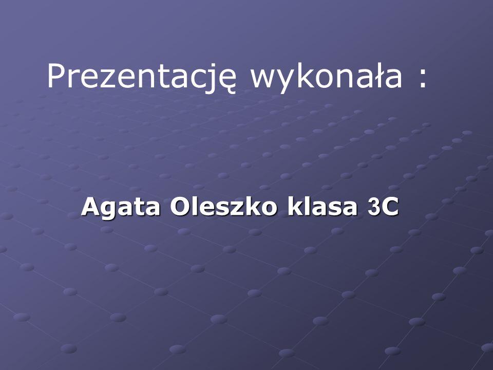 Prezentację wykonała : Agata Oleszko klasa 3 C