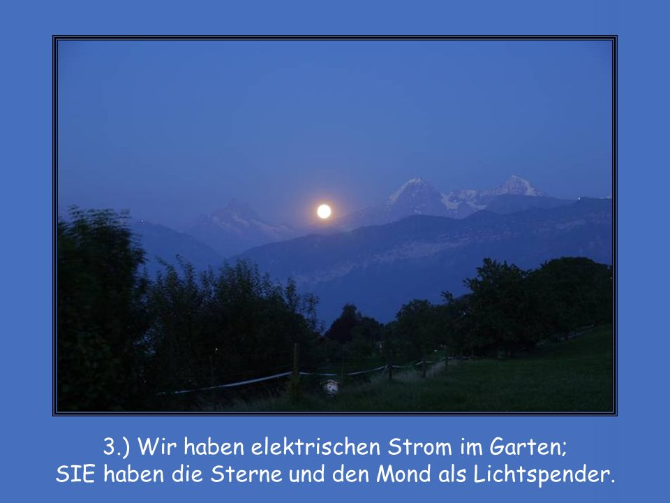 3.) Wir haben elektrischen Strom im Garten; SIE haben die Sterne und den Mond als Lichtspender.