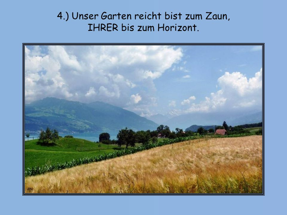 4.) Unser Garten reicht bist zum Zaun, IHRER bis zum Horizont.