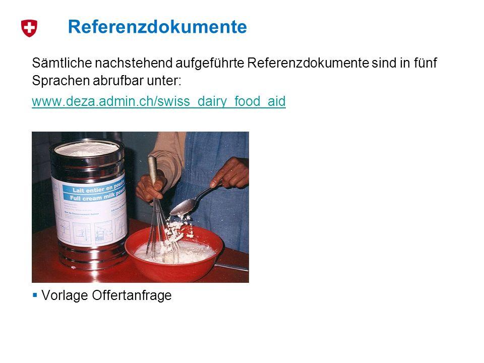 Sämtliche nachstehend aufgeführte Referenzdokumente sind in fünf Sprachen abrufbar unter: www.deza.admin.ch/swiss_dairy_food_aid DEZA-Richtlinien für den Einsatz von Milchprodukten Antragsformular Empfangsbestätigung Vorlage Verwendungsbericht Merkblatt betreffend die Transportkostenbeteiligung des Bundes Vorlage Offertanfrage Referenzdokumente