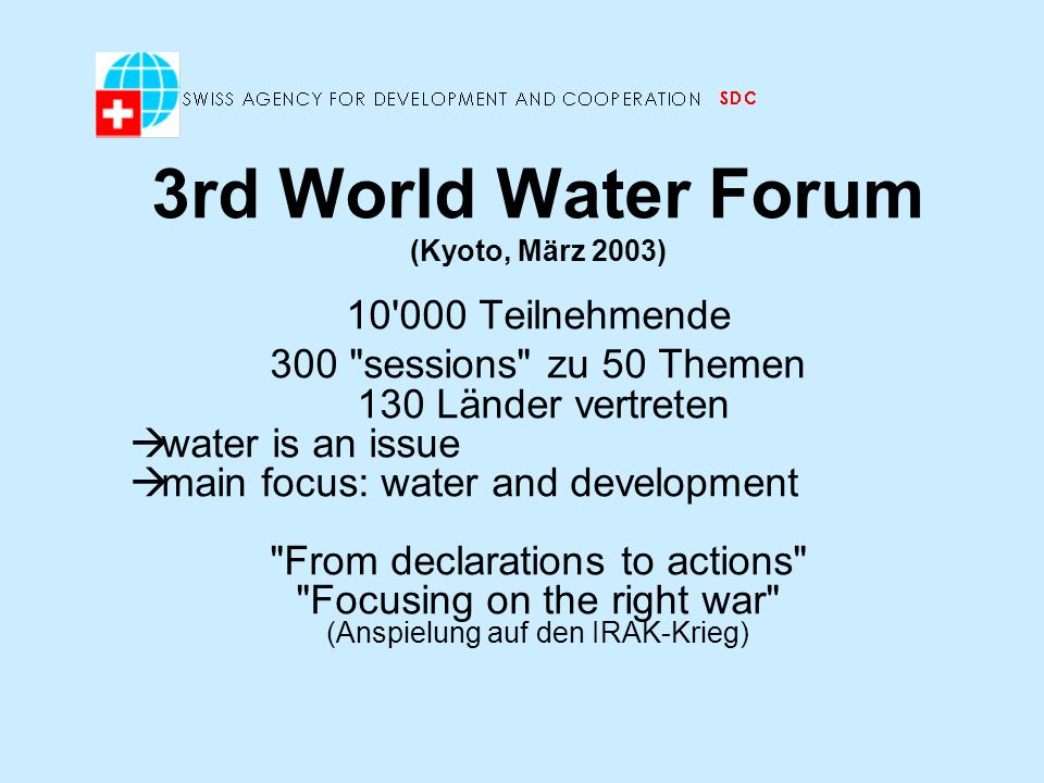 3rd World Water Forum (Kyoto, März 2003) 10 000 Teilnehmende 300 sessions zu 50 Themen 130 Länder vertreten water is an issue main focus: water and development From declarations to actions Focusing on the right war (Anspielung auf den IRAK-Krieg)