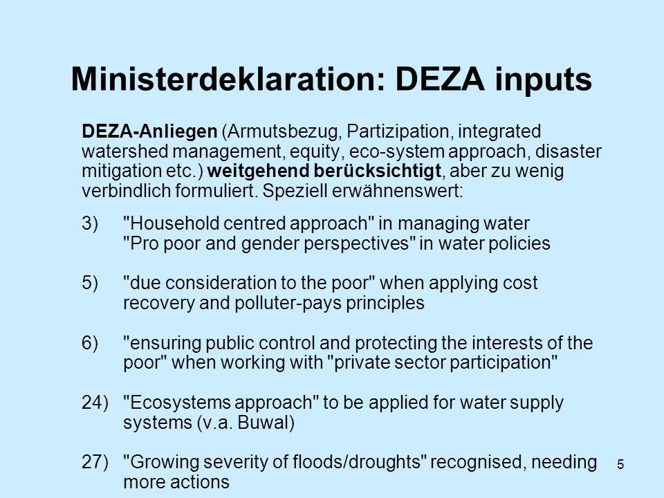 5 Ministerdeklaration: DEZA inputs DEZA-Anliegen (Armutsbezug, Partizipation, integrated watershed management, equity, eco-system approach, disaster mitigation etc.) weitgehend berücksichtigt, aber zu wenig verbindlich formuliert.