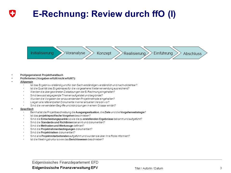3 Eidgenössisches Finanzdepartement EFD Eidgenössische Finanzverwaltung EFV Titel / AutorIn / Datum E-Rechnung: Review durch ffO (I) Prüfgegenstand: Projekthandbuch Prüfkriterien (Vorgaben erfüllt/nicht erfüllt?): Allgemein Ist das Ergebnis vollständig und für den Sachverständigen verständlich und nachvollziehbar.