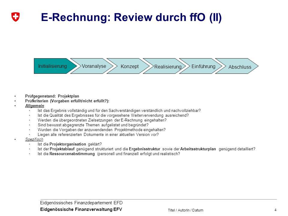 4 Eidgenössisches Finanzdepartement EFD Eidgenössische Finanzverwaltung EFV Titel / AutorIn / Datum E-Rechnung: Review durch ffO (II) Prüfgegenstand: Projektplan Prüfkriterien (Vorgaben erfüllt/nicht erfüllt?): Allgemein Ist das Ergebnis vollständig und für den Sachverständigen verständlich und nachvollziehbar.