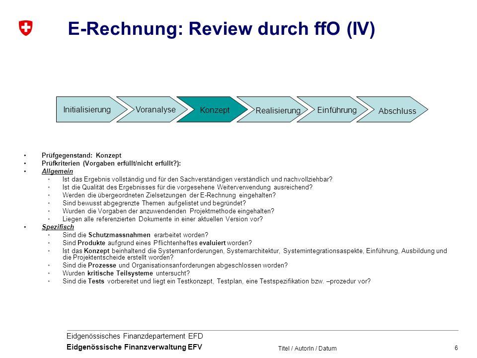 6 Eidgenössisches Finanzdepartement EFD Eidgenössische Finanzverwaltung EFV Titel / AutorIn / Datum E-Rechnung: Review durch ffO (IV) Prüfgegenstand: Konzept Prüfkriterien (Vorgaben erfüllt/nicht erfüllt?): Allgemein Ist das Ergebnis vollständig und für den Sachverständigen verständlich und nachvollziehbar.