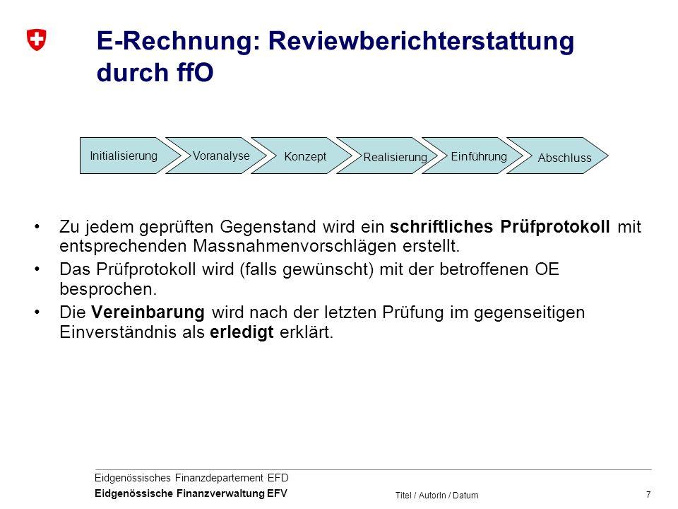 7 Eidgenössisches Finanzdepartement EFD Eidgenössische Finanzverwaltung EFV Titel / AutorIn / Datum E-Rechnung: Reviewberichterstattung durch ffO Zu jedem geprüften Gegenstand wird ein schriftliches Prüfprotokoll mit entsprechenden Massnahmenvorschlägen erstellt.