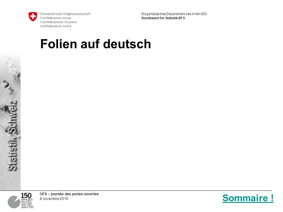 OFS – journée des portes ouvertes 6 novembre 2010 Eidgenössisches Departement des Innern EDI Bundesamt für Statistik BFS Folien auf deutsch Sommaire !