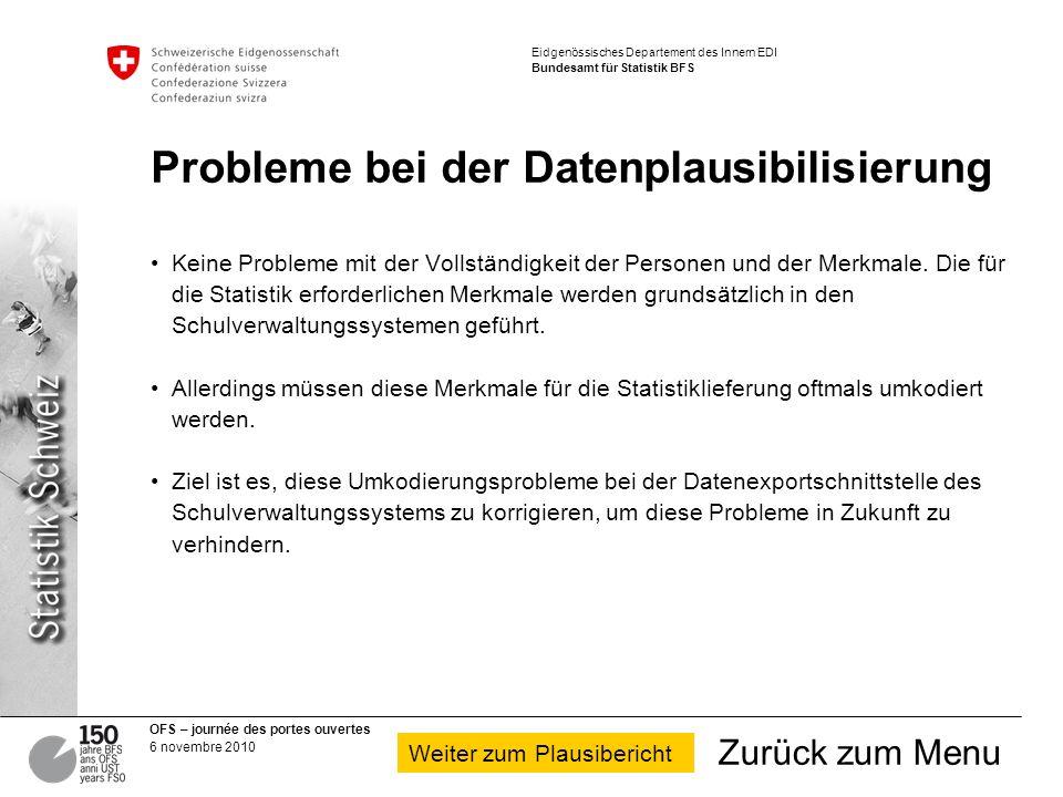 OFS – journée des portes ouvertes 6 novembre 2010 Eidgenössisches Departement des Innern EDI Bundesamt für Statistik BFS Probleme bei der Datenplausibilisierung Keine Probleme mit der Vollständigkeit der Personen und der Merkmale.