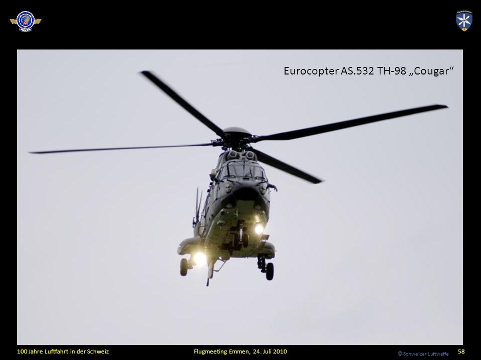 © Schweizer Luftwaffe 100 Jahre Luftfahrt in der SchweizFlugmeeting Emmen, 24. Juli 201058 Eurocopter AS.532 TH-98 Cougar