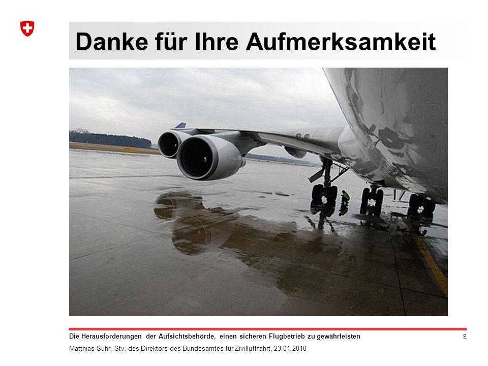 8 Die Herausforderungen der Aufsichtsbehörde, einen sicheren Flugbetrieb zu gewährleisten Matthias Suhr, Stv. des Direktors des Bundesamtes für Zivill