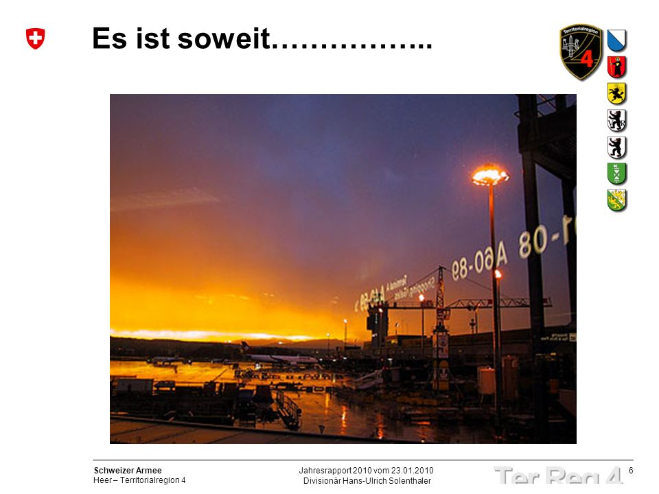 6 Schweizer Armee Heer – Territorialregion 4 Divisionär Hans-Ulrich Solenthaler Jahresrapport 2010 vom 23.01.2010 Es ist soweit……………..