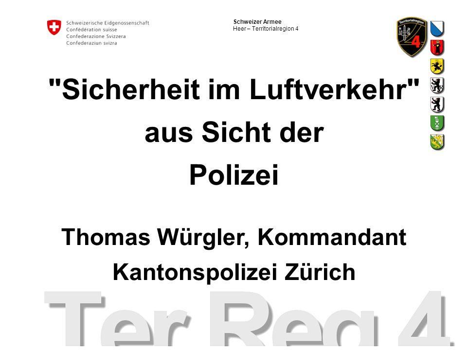 Schweizer Armee Heer – Territorialregion 4 Sicherheit im Luftverkehr aus Sicht der Polizei Thomas Würgler, Kommandant Kantonspolizei Zürich