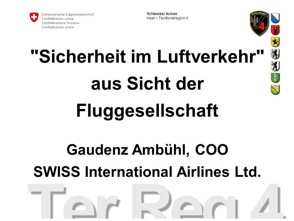 Schweizer Armee Heer – Territorialregion 4 Sicherheit im Luftverkehr aus Sicht der Fluggesellschaft Gaudenz Ambühl, COO SWISS International Airlines Ltd.