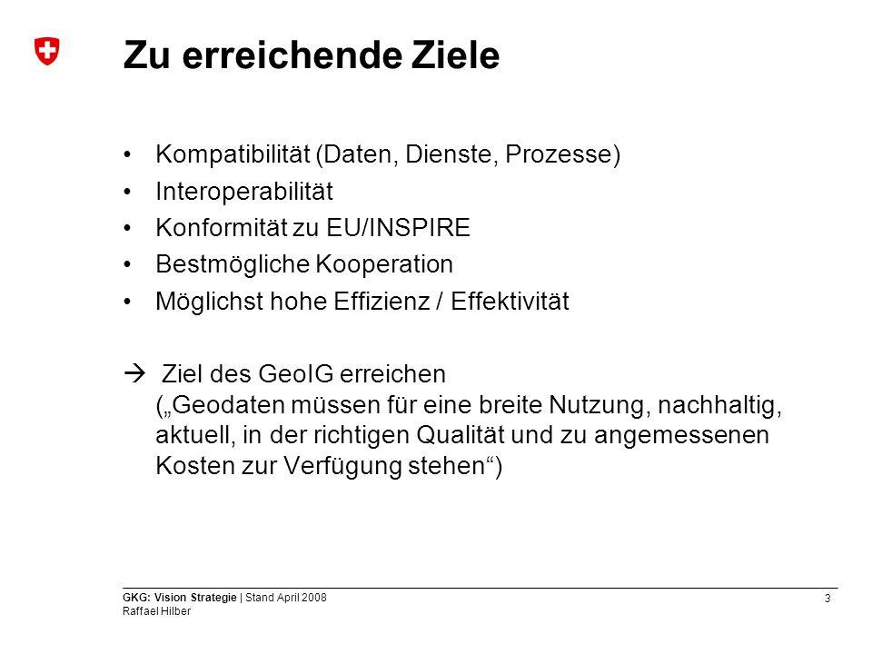3 GKG: Vision Strategie | Stand April 2008 Raffael Hilber Zu erreichende Ziele Kompatibilität (Daten, Dienste, Prozesse) Interoperabilität Konformität