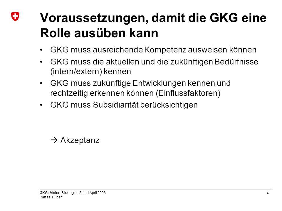 4 GKG: Vision Strategie | Stand April 2008 Raffael Hilber Voraussetzungen, damit die GKG eine Rolle ausüben kann GKG muss ausreichende Kompetenz auswe