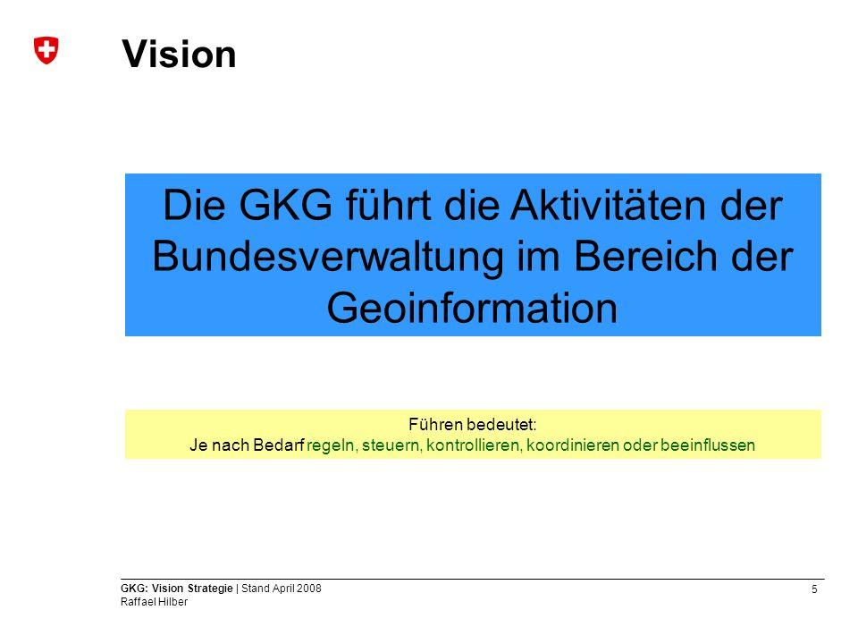 5 GKG: Vision Strategie | Stand April 2008 Raffael Hilber Vision Die GKG führt die Aktivitäten der Bundesverwaltung im Bereich der Geoinformation Führ