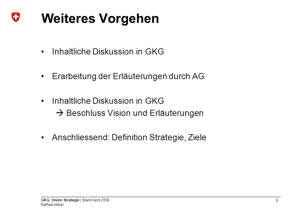 6 GKG: Vision Strategie | Stand April 2008 Raffael Hilber Weiteres Vorgehen Inhaltliche Diskussion in GKG Erarbeitung der Erläuterungen durch AG Inhal