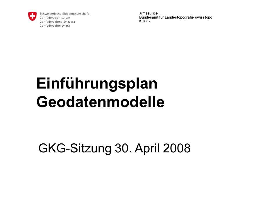 armasuisse Bundesamt für Landestopografie swisstopo KOGIS Einführungsplan Geodatenmodelle GKG-Sitzung 30. April 2008