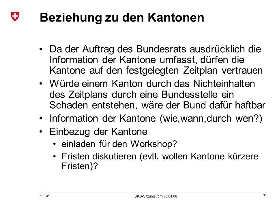 12 KOGIS GKG-Sitzung vom 30.04.08 Beziehung zu den Kantonen Da der Auftrag des Bundesrats ausdrücklich die Information der Kantone umfasst, dürfen die