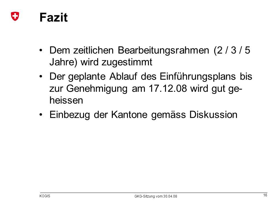 16 KOGIS GKG-Sitzung vom 30.04.08 Fazit Dem zeitlichen Bearbeitungsrahmen (2 / 3 / 5 Jahre) wird zugestimmt Der geplante Ablauf des Einführungsplans b