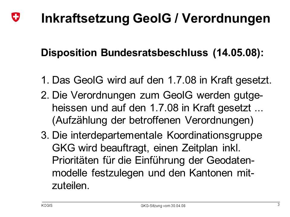 3 KOGIS GKG-Sitzung vom 30.04.08 Inkraftsetzung GeoIG / Verordnungen Disposition Bundesratsbeschluss (14.05.08): 1.Das GeoIG wird auf den 1.7.08 in Kr