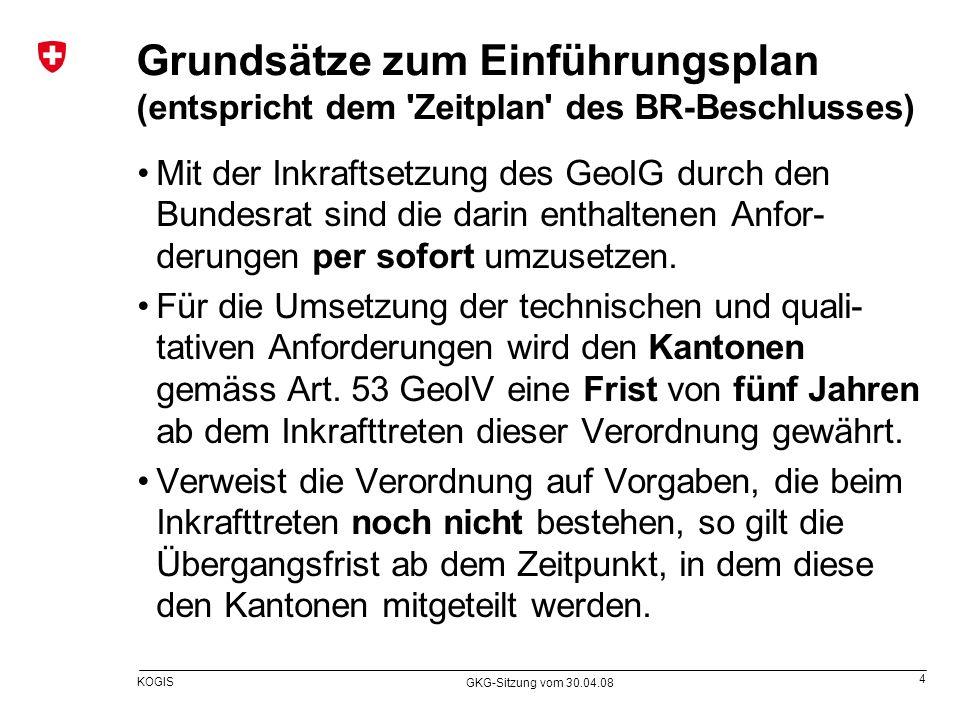 4 KOGIS GKG-Sitzung vom 30.04.08 Grundsätze zum Einführungsplan (entspricht dem 'Zeitplan' des BR-Beschlusses) Mit der Inkraftsetzung des GeoIG durch