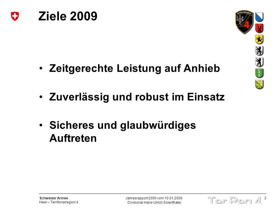 3 Schweizer Armee Heer – Territorialregion 4 Divisionär Hans-Ulrich Solenthaler Jahresrapport 2009 vom 10.01.2009 Ziele 2009 Zeitgerechte Leistung auf Anhieb Zuverlässig und robust im Einsatz Sicheres und glaubwürdiges Auftreten