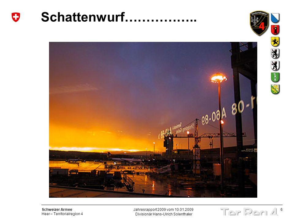 6 Schweizer Armee Heer – Territorialregion 4 Divisionär Hans-Ulrich Solenthaler Jahresrapport 2009 vom 10.01.2009 Schattenwurf……………..