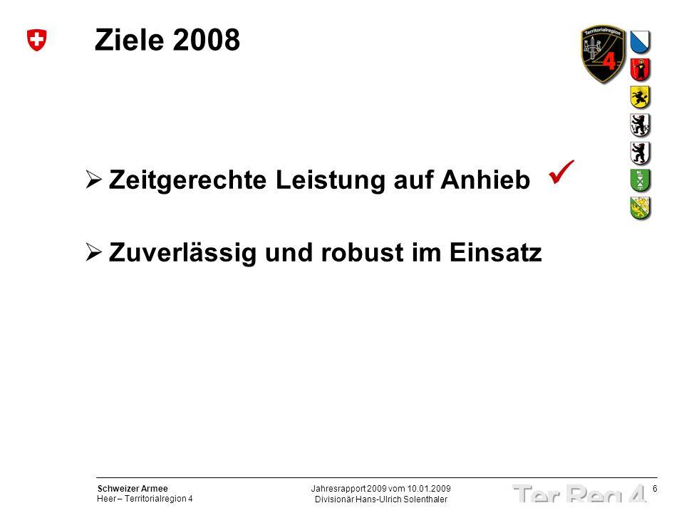 6 Schweizer Armee Heer – Territorialregion 4 Divisionär Hans-Ulrich Solenthaler Jahresrapport 2009 vom 10.01.2009 Ziele 2008 Zeitgerechte Leistung auf Anhieb Zuverlässig und robust im Einsatz