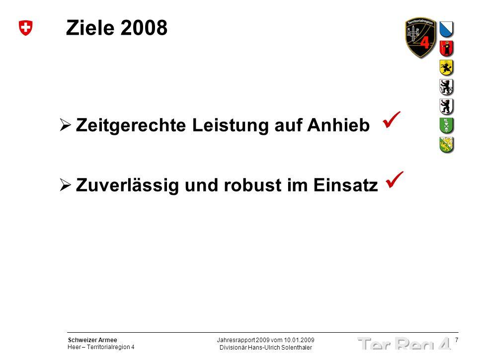 7 Schweizer Armee Heer – Territorialregion 4 Divisionär Hans-Ulrich Solenthaler Jahresrapport 2009 vom 10.01.2009 Ziele 2008 Zeitgerechte Leistung auf Anhieb Zuverlässig und robust im Einsatz