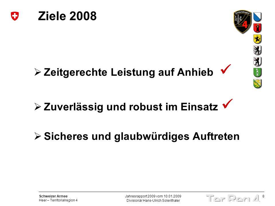 8 Schweizer Armee Heer – Territorialregion 4 Divisionär Hans-Ulrich Solenthaler Jahresrapport 2009 vom 10.01.2009 Ziele 2008 Zeitgerechte Leistung auf Anhieb Zuverlässig und robust im Einsatz Sicheres und glaubwürdiges Auftreten
