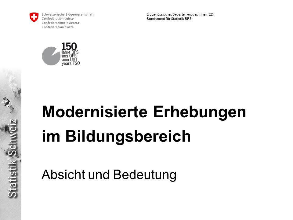 Eidgenössisches Departement des Innern EDI Bundesamt für Statistik BFS Modernisierte Erhebungen im Bildungsbereich Absicht und Bedeutung