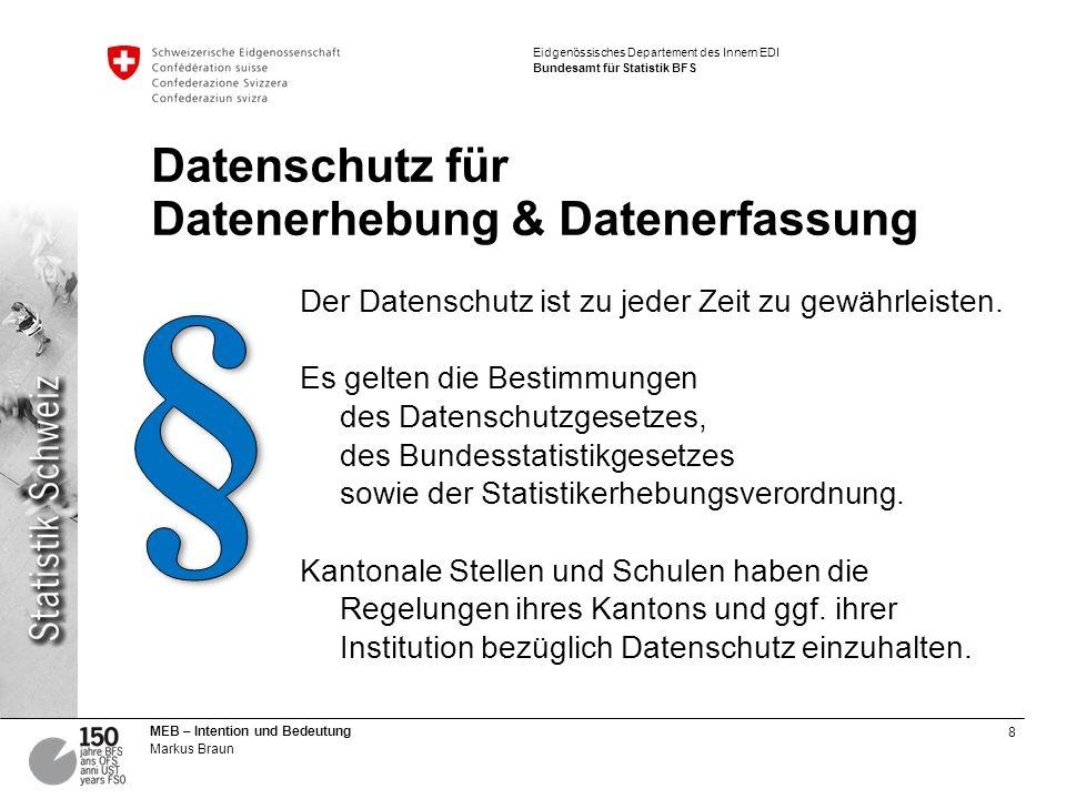 8 MEB – Intention und Bedeutung Markus Braun Eidgenössisches Departement des Innern EDI Bundesamt für Statistik BFS Datenschutz für Datenerhebung & Da