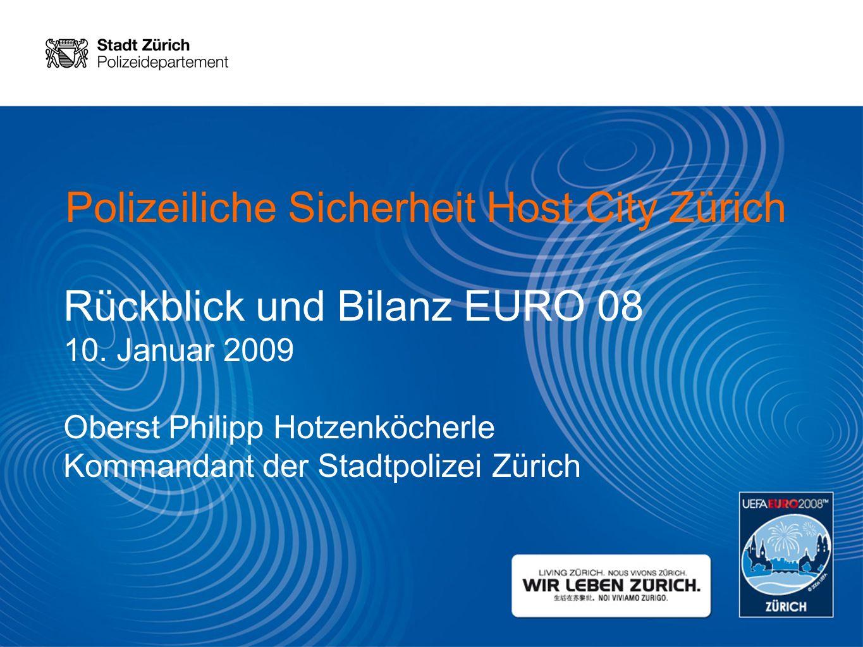 Polizeiliche Sicherheit Host City Zürich Rückblick und Bilanz EURO 08 10. Januar 2009 Oberst Philipp Hotzenköcherle Kommandant der Stadtpolizei Zürich