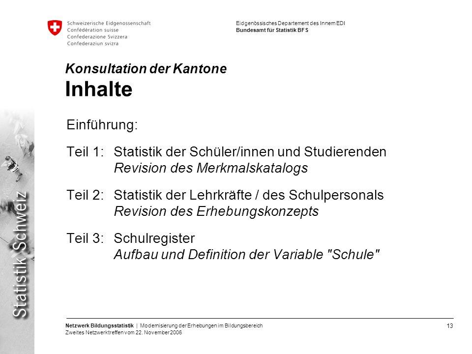 13 Netzwerk Bildungsstatistik | Modernisierung der Erhebungen im Bildungsbereich Zweites Netzwerktreffen vom 22. November 2006 Eidgenössisches Departe