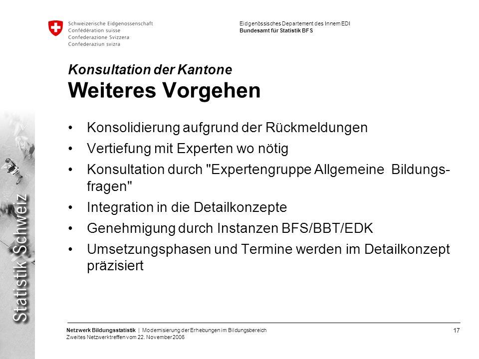 17 Netzwerk Bildungsstatistik | Modernisierung der Erhebungen im Bildungsbereich Zweites Netzwerktreffen vom 22. November 2006 Eidgenössisches Departe