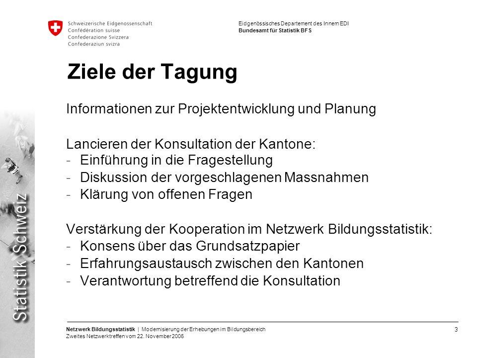 3 Netzwerk Bildungsstatistik | Modernisierung der Erhebungen im Bildungsbereich Zweites Netzwerktreffen vom 22. November 2006 Eidgenössisches Departem