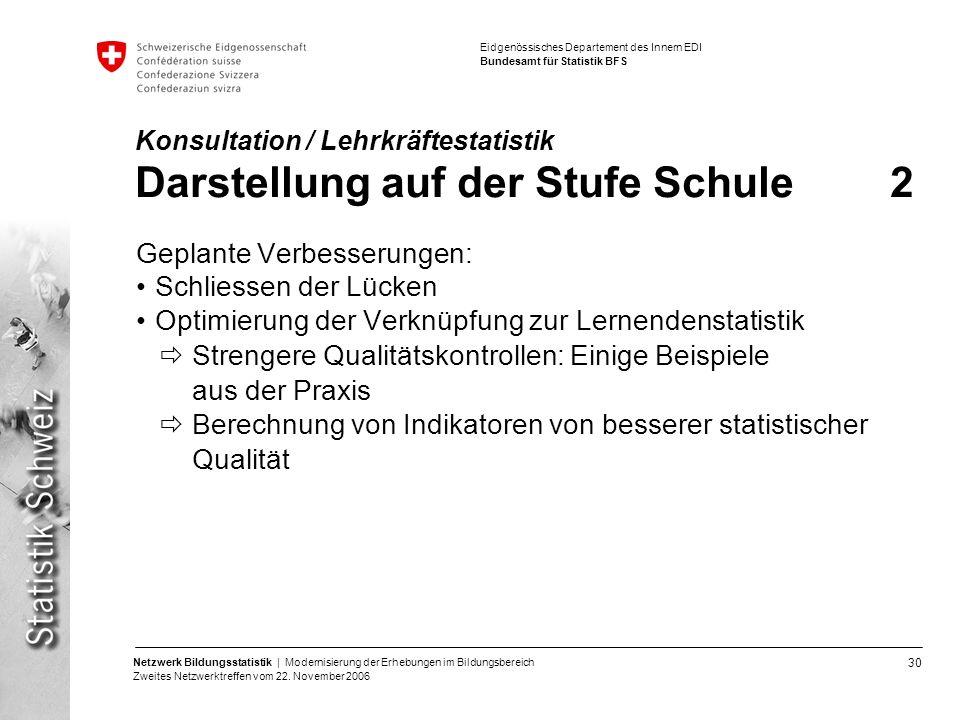 30 Netzwerk Bildungsstatistik | Modernisierung der Erhebungen im Bildungsbereich Zweites Netzwerktreffen vom 22. November 2006 Eidgenössisches Departe