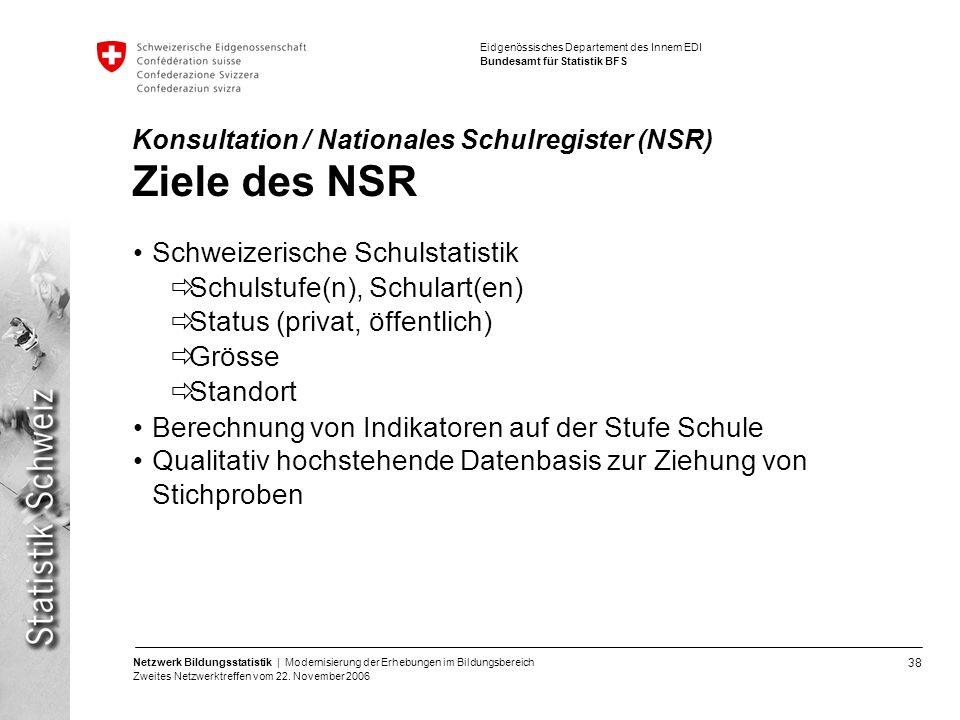 38 Netzwerk Bildungsstatistik | Modernisierung der Erhebungen im Bildungsbereich Zweites Netzwerktreffen vom 22. November 2006 Eidgenössisches Departe