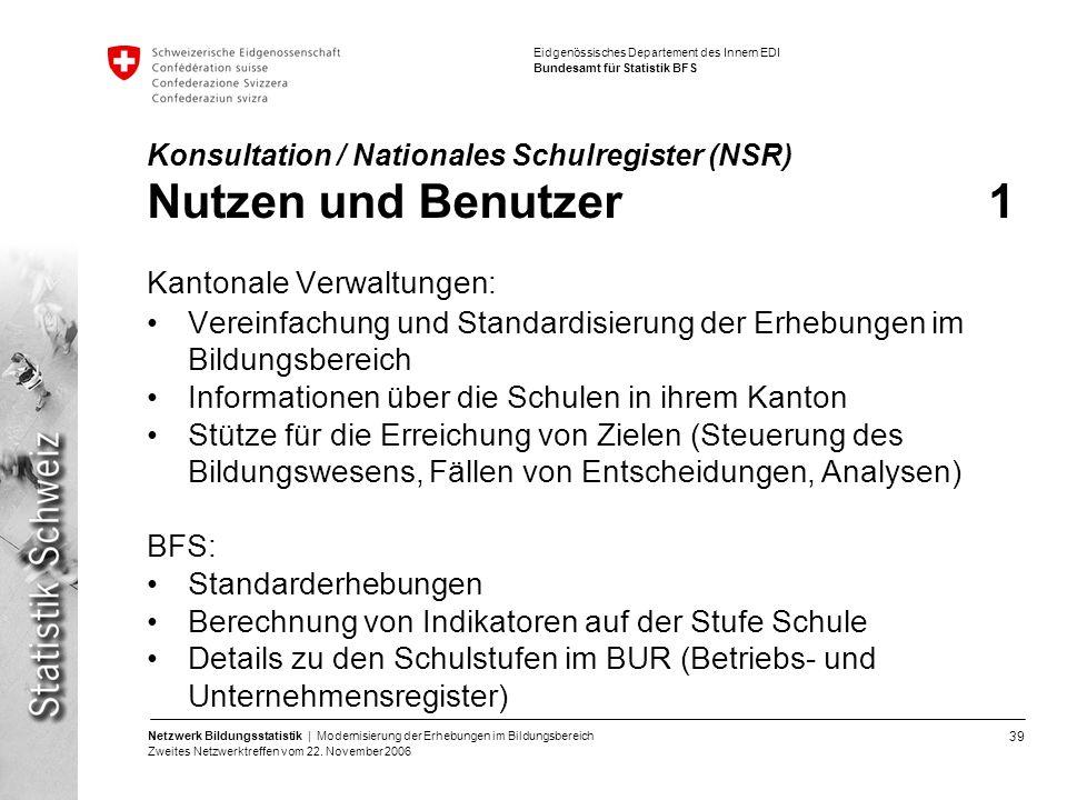 39 Netzwerk Bildungsstatistik | Modernisierung der Erhebungen im Bildungsbereich Zweites Netzwerktreffen vom 22. November 2006 Eidgenössisches Departe
