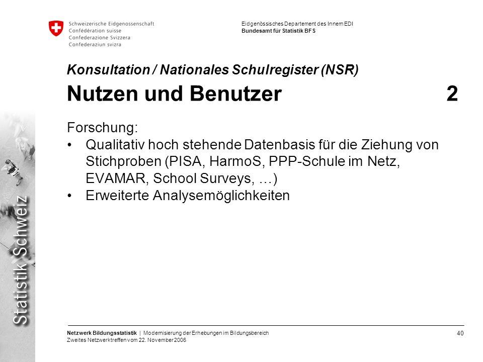 40 Netzwerk Bildungsstatistik | Modernisierung der Erhebungen im Bildungsbereich Zweites Netzwerktreffen vom 22. November 2006 Eidgenössisches Departe