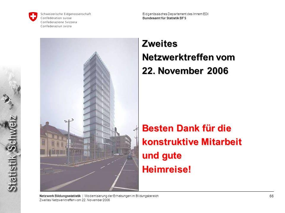 66 Netzwerk Bildungsstatistik | Modernisierung der Erhebungen im Bildungsbereich Zweites Netzwerktreffen vom 22. November 2006 Eidgenössisches Departe