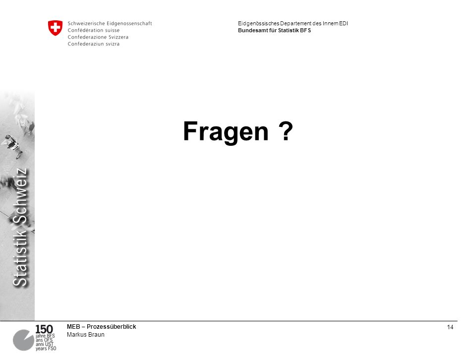 14 MEB – Prozessüberblick Markus Braun Eidgenössisches Departement des Innern EDI Bundesamt für Statistik BFS Fragen ?