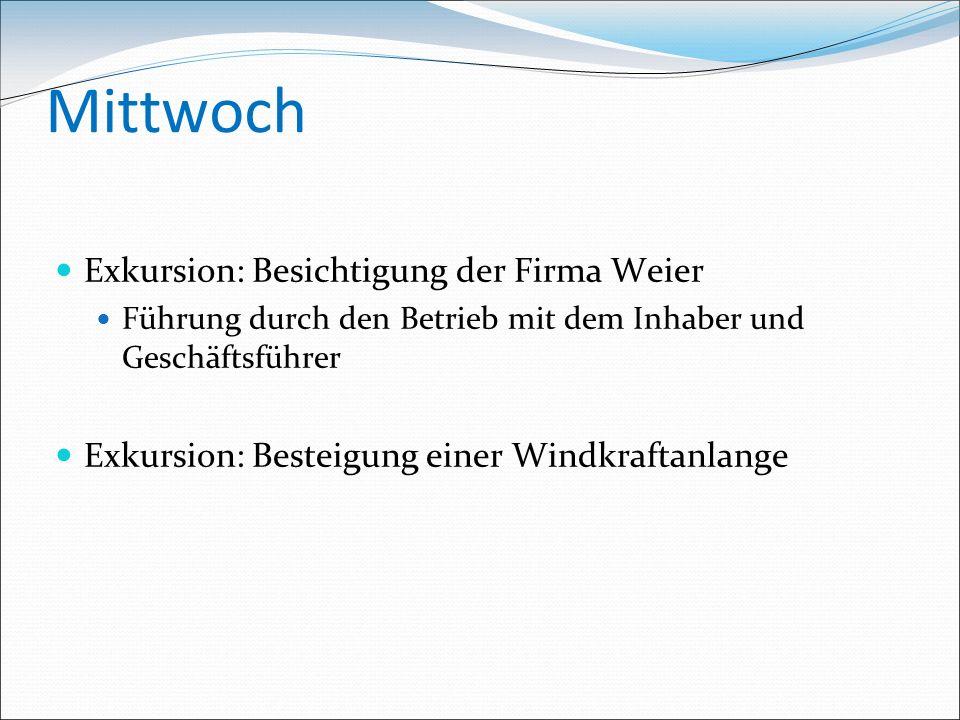 Mittwoch Exkursion: Besichtigung der Firma Weier Führung durch den Betrieb mit dem Inhaber und Geschäftsführer Exkursion: Besteigung einer Windkraftanlange