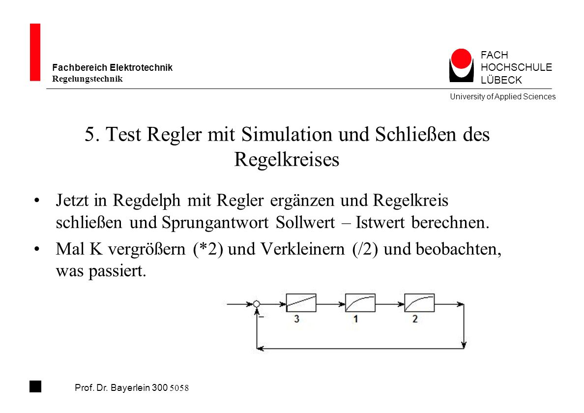 FACH HOCHSCHULE LÜBECK University of Applied Sciences Fachbereich Elektrotechnik Regelungstechnik Prof. Dr. Bayerlein 300 5058 5. Test Regler mit Simu