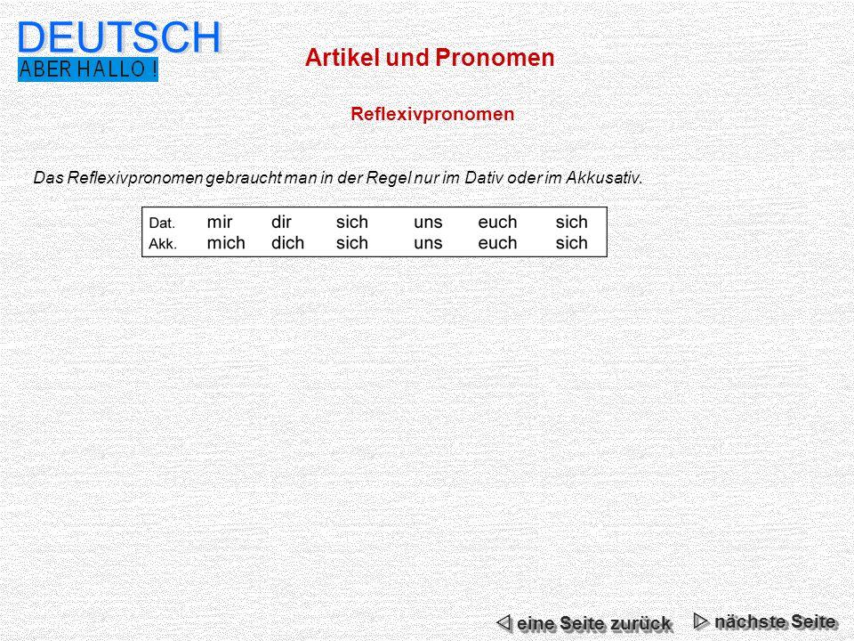 Artikel und Pronomen DEUTSCH Reflexivpronomen Das Reflexivpronomen gebraucht man in der Regel nur im Dativ oder im Akkusativ. nächste Seite nächste Se