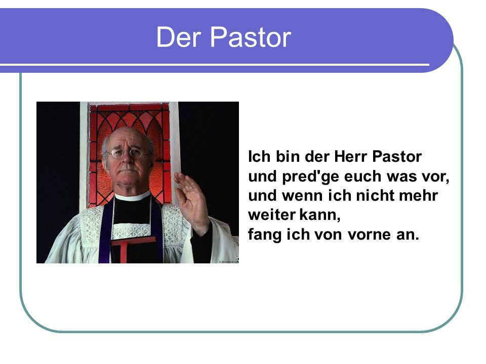 Der Pastor Ich bin der Herr Pastor und pred ge euch was vor, und wenn ich nicht mehr weiter kann, fang ich von vorne an.