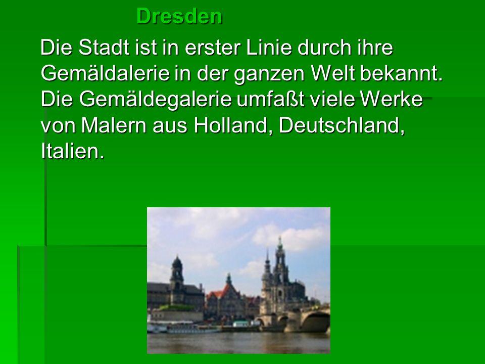 Dresden Dresden Die Stadt ist in erster Linie durch ihre Gemäldalerie in der ganzen Welt bekannt. Die Gemäldegalerie umfaßt viele Werke von Malern aus