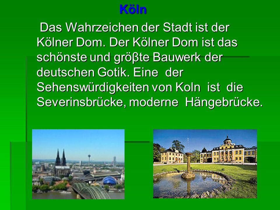 Köln Köln Das Wahrzeichen der Stadt ist der Kölner Dom. Der Kölner Dom ist das schönste und gröβte Bauwerk der deutschen Gotik. Eine der Sehenswürdigk